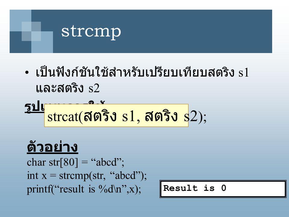 strcmp ผลลัพธ์ เป็นค่าจำนวนเต็ม โดยถ้า s1 น้อยกว่า s2 จะได้ผลลัพธ์ มีค่าน้อยกว่าศูนย์ 0 โดยถ้า s1 เท่ากับ s2 จะได้ผลลัพธ์มี ค่าเท่ากับศูนย์ 0 โดยถ้า s1 มากกว่า s2 จะได้ผลลัพธ์ มีค่ามากกว่าศูนย์ 0 ตัวอย่าง printf( result is %d\n , strcmp( ABCD , abcd )); printf( result is %d\n , strcmp( abcd , abcd )); printf( result is %d\n , strcmp( abcd , ABCD ));