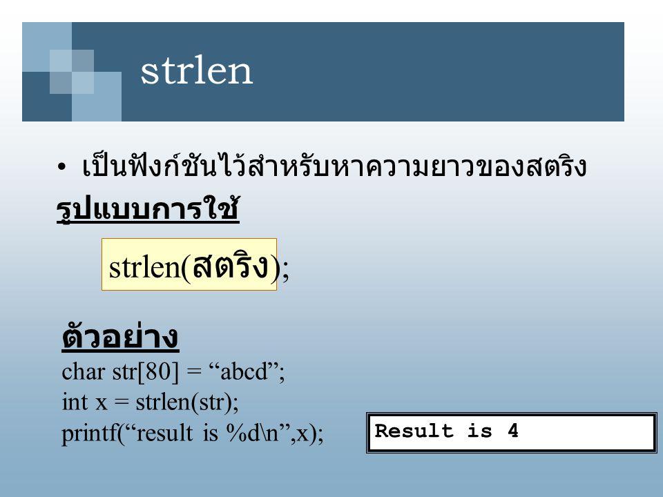 "strlen เป็นฟังก์ชันไว้สำหรับหาความยาวของสตริง รูปแบบการใช้ strlen( สตริง ); Result is 4 ตัวอย่าง char str[80] = ""abcd""; int x = strlen(str); printf(""r"