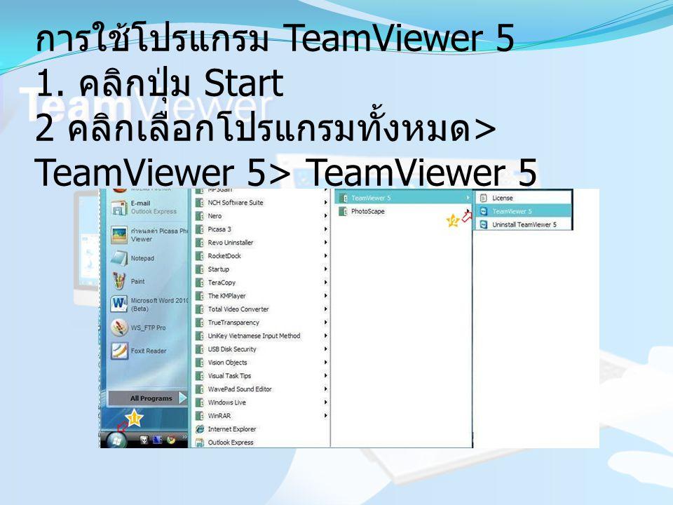 การใช้โปรแกรม TeamViewer 5 1. คลิกปุ่ม Start 2 คลิกเลือกโปรแกรมทั้งหมด > TeamViewer 5> TeamViewer 5