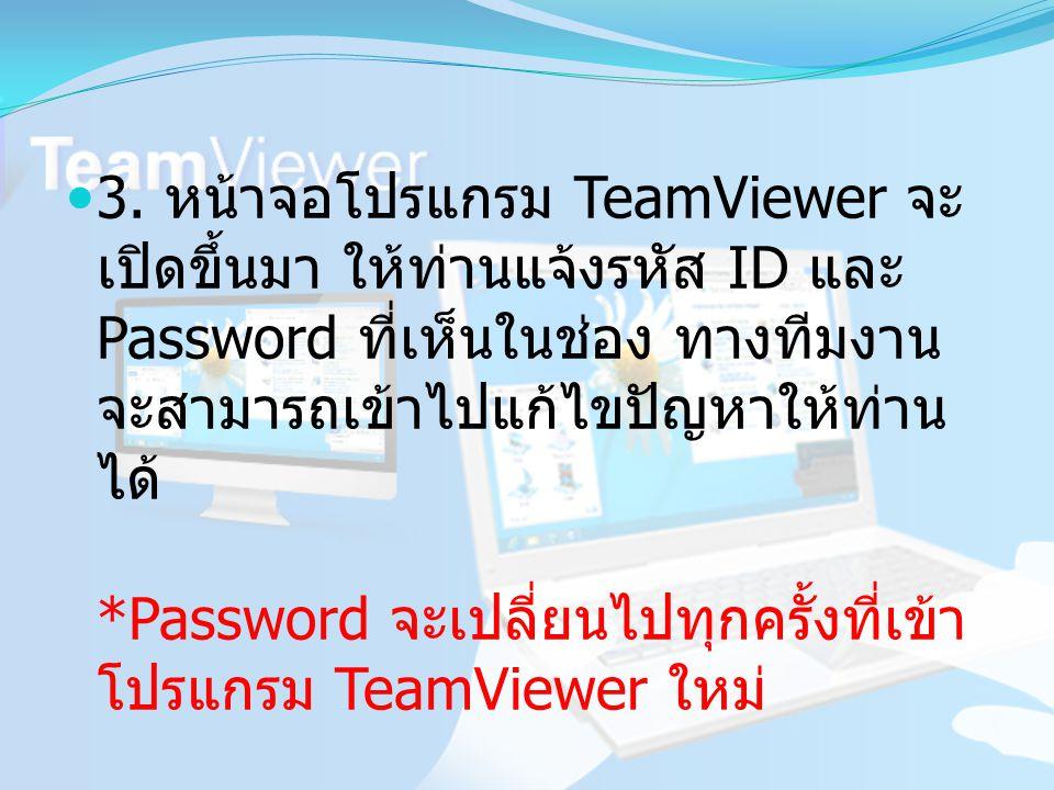 3. หน้าจอโปรแกรม TeamViewer จะ เปิดขึ้นมา ให้ท่านแจ้งรหัส ID และ Password ที่เห็นในช่อง ทางทีมงาน จะสามารถเข้าไปแก้ไขปัญหาให้ท่าน ได้ *Password จะเปลี
