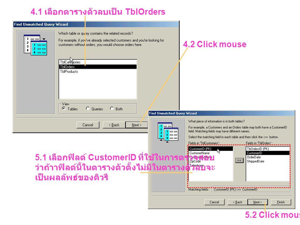 4.1 เลือกตารางตัวลบเป็น TblOrders 4.2 Click mouse 5.1 เลือกฟิลด์ CustomerID ที่ใช้ในการตรวจสอบ ว่าถ้าาฟิลด์นี้ในตารางตัวตั้งไม่มีในตารางตัวลบจะ เป็นผลล้พธ์ของคิวรี 5.2 Click mouse