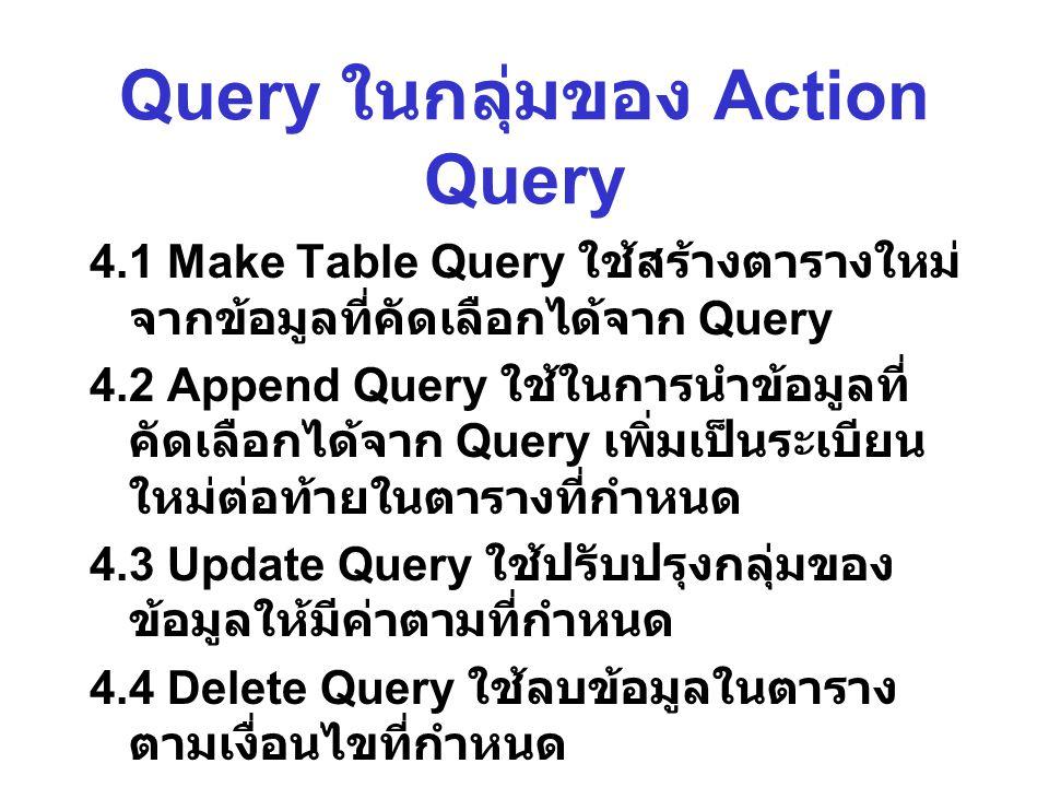 Query ในกลุ่มของ Action Query 4.1 Make Table Query ใช้สร้างตารางใหม่ จากข้อมูลที่คัดเลือกได้จาก Query 4.2 Append Query ใช้ในการนำข้อมูลที่ คัดเลือกได้จาก Query เพิ่มเป็นระเบียน ใหม่ต่อท้ายในตารางที่กำหนด 4.3 Update Query ใช้ปรับปรุงกลุ่มของ ข้อมูลให้มีค่าตามที่กำหนด 4.4 Delete Query ใช้ลบข้อมูลในตาราง ตามเงื่อนไขที่กำหนด