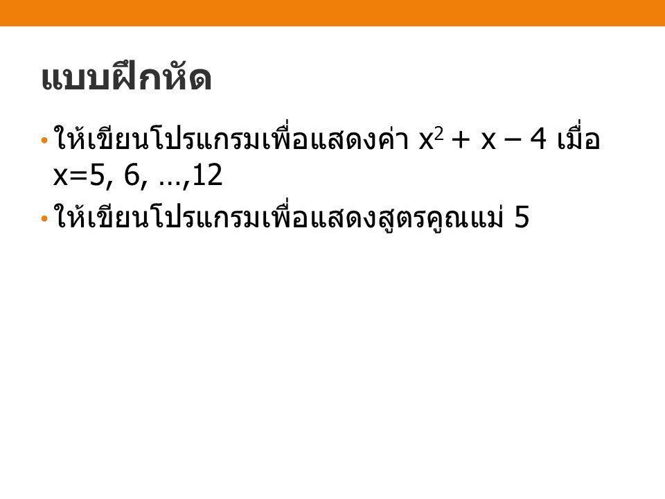 แบบฝึกหัด ให้เขียนโปรแกรมเพื่อแสดงค่า x 2 + x – 4 เมื่อ x=5, 6, …,12 ให้เขียนโปรแกรมเพื่อแสดงสูตรคูณแม่ 5