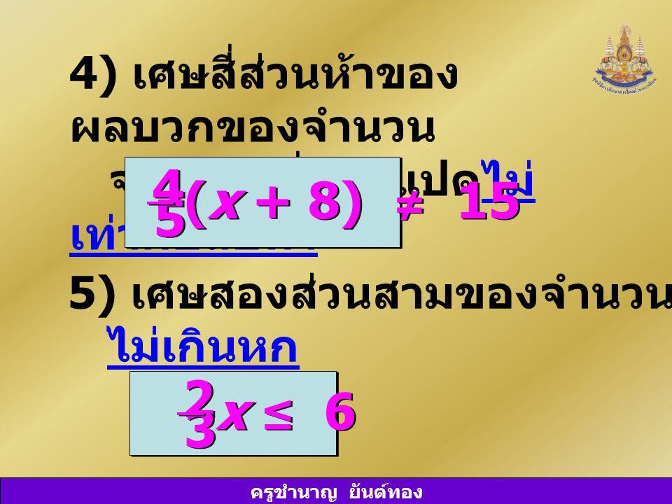 ครูชำนาญ ยันต์ทอง 4) เศษสี่ส่วนห้าของ ผลบวกของจำนวน จำนวนหนึ่งกับแปดไม่ เท่ากับสิบห้า 5) เศษสองส่วนสามของจำนวน ๆ หนึ่ง ไม่เกินหก (x + 8) ≠ 15 4 4 5 5 x ≤ 6 2 2 3 3