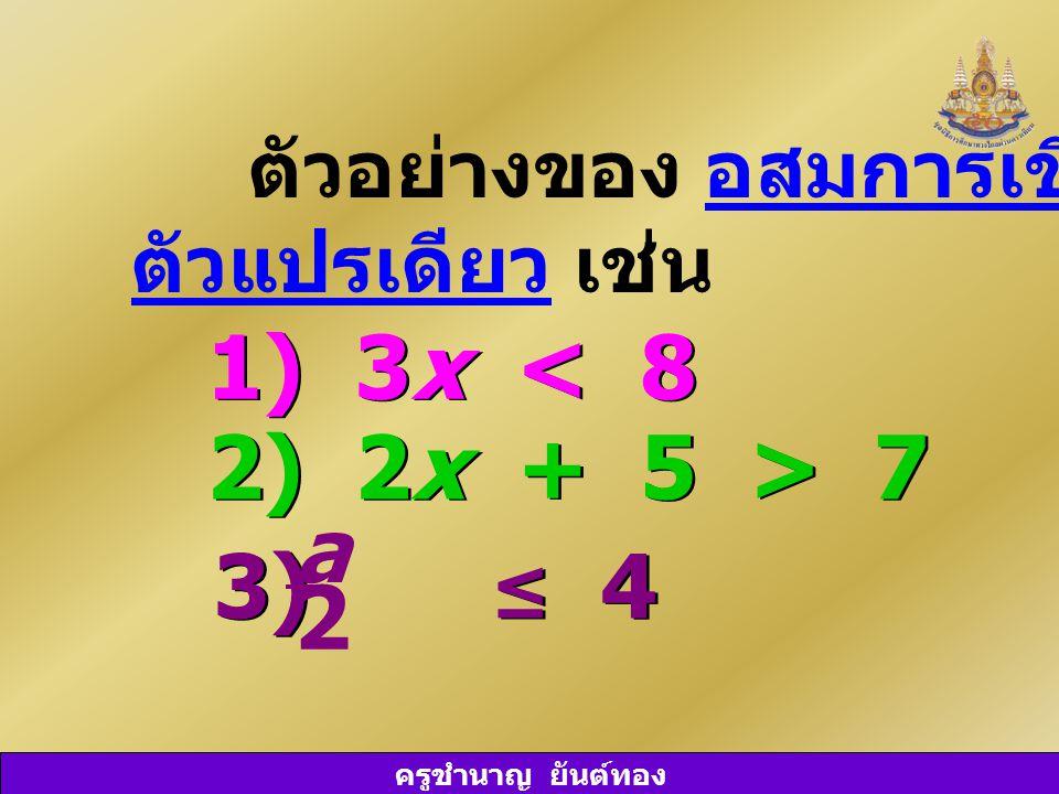 ครูชำนาญ ยันต์ทอง ตัวอย่างของ อสมการเชิงเส้น ตัวแปรเดียว เช่น 1) 3x < 8 2) 2x + 5 > 7 3) ≤ 4 a 2