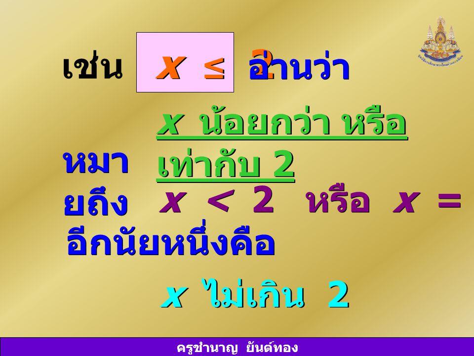 ครูชำนาญ ยันต์ทอง เช่น x ≤ 2 อ่านว่า x น้อยกว่า หรือ เท่ากับ 2 x < 2 หรือ x = 2 x ไม่เกิน 2 หมา ยถึง อีกนัยหนึ่งคือ