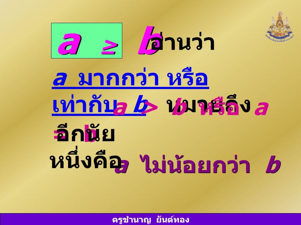 ครูชำนาญ ยันต์ทอง a ≥ b อ่านว่า a มากกว่า หรือ เท่ากับ b หมายถึง a > b หรือ a = b a ไม่น้อยกว่า b อีกนัย หนึ่งคือ