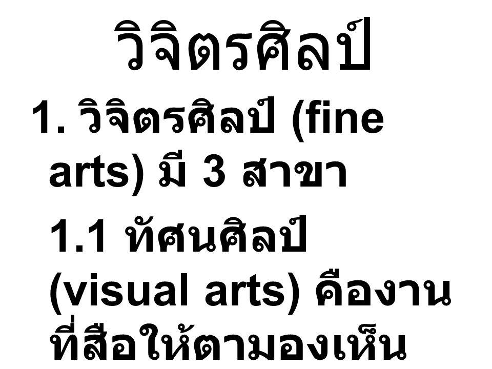 วิจิตรศิลป์ 1. วิจิตรศิลป์ (fine arts) มี 3 สาขา 1.1 ทัศนศิลป์ (visual arts) คืองาน ที่สือให้ตามองเห็น ภาพวาดต่างๆ จาก มือหรือจาก คอมพิวเตอร์ ก็ได้