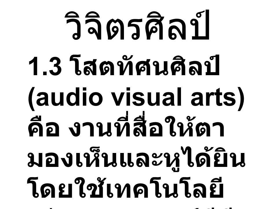 วิจิตรศิลป์ 1.3 โสตทัศนศิลป์ (audio visual arts) คือ งานที่สื่อให้ตา มองเห็นและหูได้ยิน โดยใช้เทคโนโลยี เช่น ภาพยนตร์ วีดี ทัศน์ มัลติมีเดีย