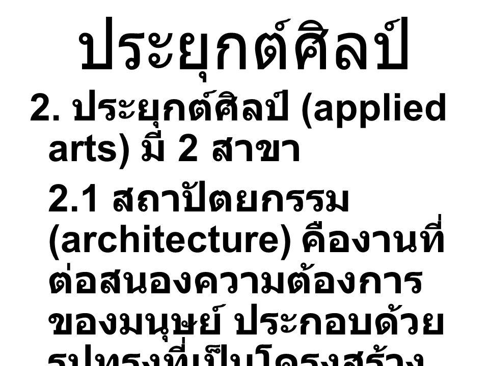 ประยุกต์ศิลป์ 2. ประยุกต์ศิลป์ (applied arts) มี 2 สาขา 2.1 สถาปัตยกรรม (architecture) คืองานที่ ต่อสนองความต้องการ ของมนุษย์ ประกอบด้วย รูปทรงที่เป็น