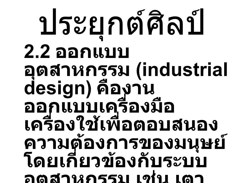 ประยุกต์ศิลป์ 2.2 ออกแบบ อุตสาหกรรม (industrial design) คืองาน ออกแบบเครื่องมือ เครื่องใช้เพื่อตอบสนอง ความต้องการของมนุษย์ โดยเกี่ยวข้องกับระบบ อุตสาหกรรม เช่น เตา ไมโครเวฟ โทรศัพท์ ไอ พอดไอแพด ไอคอกไอ แคก เป็นต้น