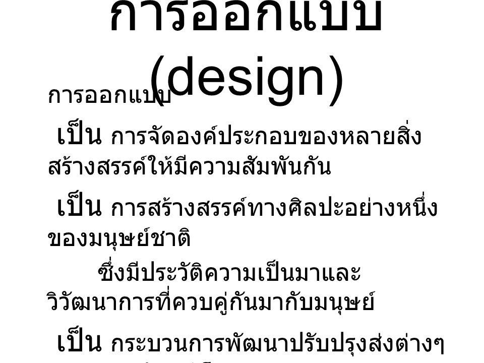 การออกแบบ (design) การออกแบบ เป็น การจัดองค์ประกอบของหลายสิ่ง สร้างสรรค์ให้มีความสัมพันกัน เป็น การสร้างสรรค์ทางศิลปะอย่างหนึ่ง ของมนุษย์ชาติ ซึ่งมีประวัติความเป็นมาและ วิวัฒนาการที่ควบคู่กันมากับมนุษย์ เป็น กระบวนการพัฒนาปรับปรุงส่ิงต่างๆ เช่น ผลิตภัณฑ์ โครงสร้าง ระบบ เป็น กระบวนการแก้ปัญหาเพื่อพัฒนาสิ่ง ที่มีอยู่ให้ดีกว่าเดิม