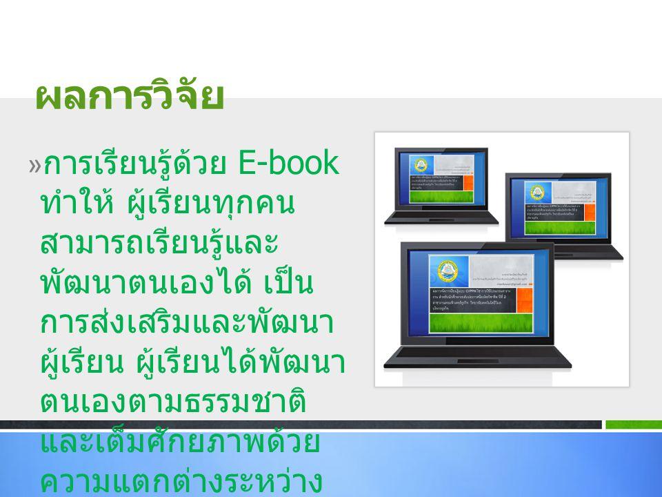 » การเรียนรู้ด้วย E-book ทำให้ ผู้เรียนทุกคน สามารถเรียนรู้และ พัฒนาตนเองได้ เป็น การส่งเสริมและพัฒนา ผู้เรียน ผู้เรียนได้พัฒนา ตนเองตามธรรมชาติ และเต