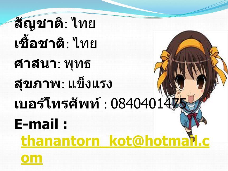 สัญชาติ : ไทย เชื้อชาติ : ไทย ศาสนา : พุทธ สุขภาพ : แข็งแรง เบอร์โทรศัพท์ : 0840401475 E-mail : thanantorn_kot@hotmail.c om thanantorn_kot@hotmail.c om Facebook : Panatchakorn Noomnim
