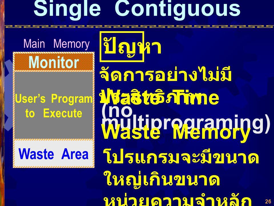 25 Single Contiguous Main Memory Monitor User's Program to Execute Waste Area วิธีการ บรรจุ User's Program ลงได้ที ละโปรแกรมเท่านั้น โปรแกรมจะมี ขนาดใ