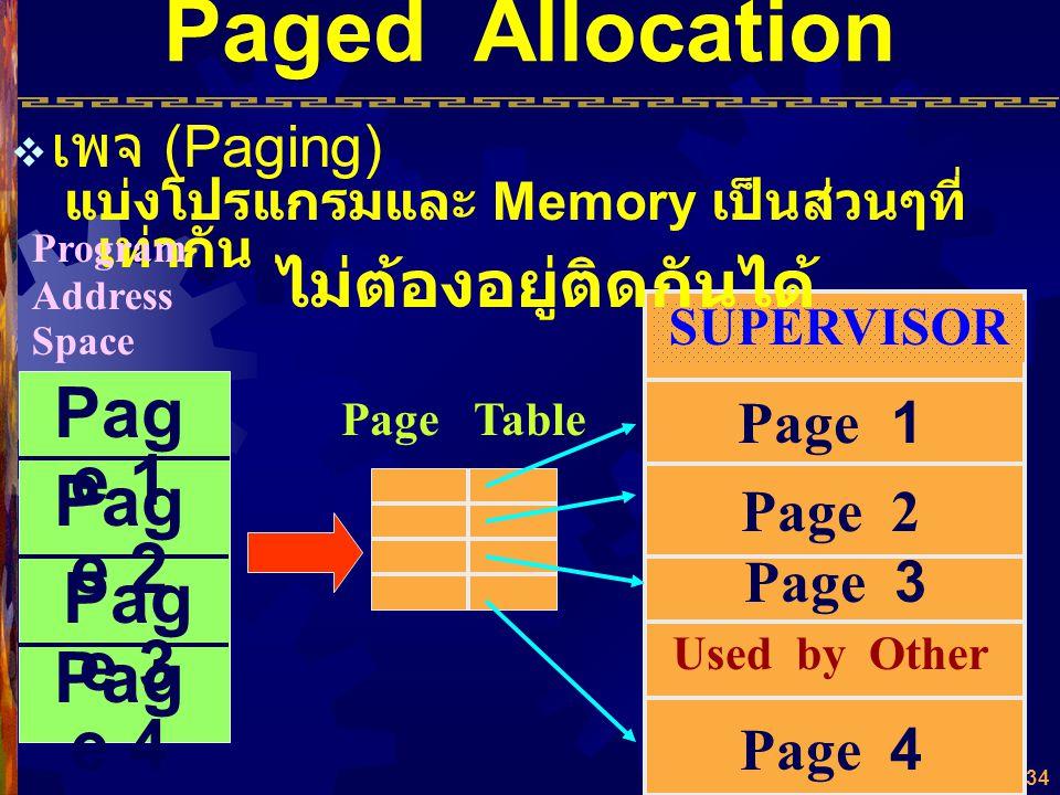 33 Paged Allocation จัดแบ่ง Program Address Space ออกเป็น ส่วนๆ เท่าๆ กัน เรียกว่า Page จัดแบ่ง Memory Address Space ออกเป็นส่วนๆ เท่าๆ กัน เรียกว่า B