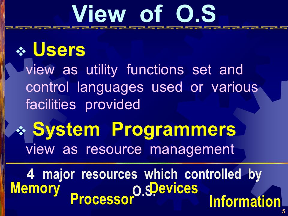 5 View of O.S  Users view as utility functions set and control languages used or various facilities provided  System Programmers view as resource management 4 major resources which controlled by O.S.