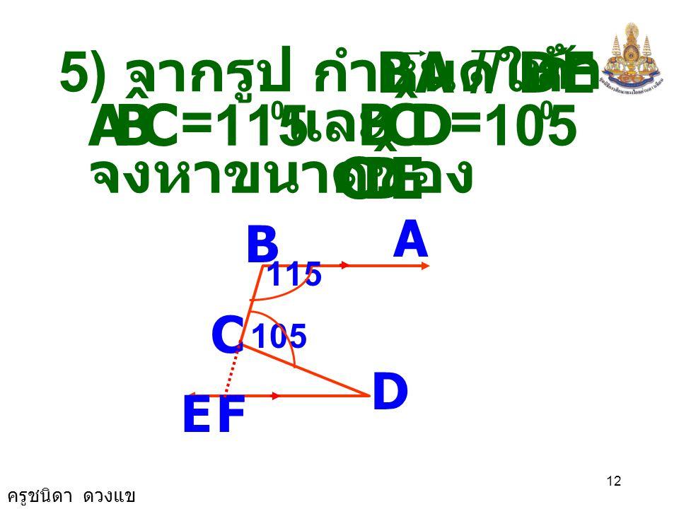 ครูชนิดา ดวงแข 11 ( เส้นตรงสองเส้น ขนานกันและมี เส้นตัด แล้วมุมแย้งมี ขนาดเท่ากัน ) A B C D E 115 105 F DCF ˆ = EDC ˆ ดังนั้ น EDC ˆ = 40 0 ( สมบัติกา