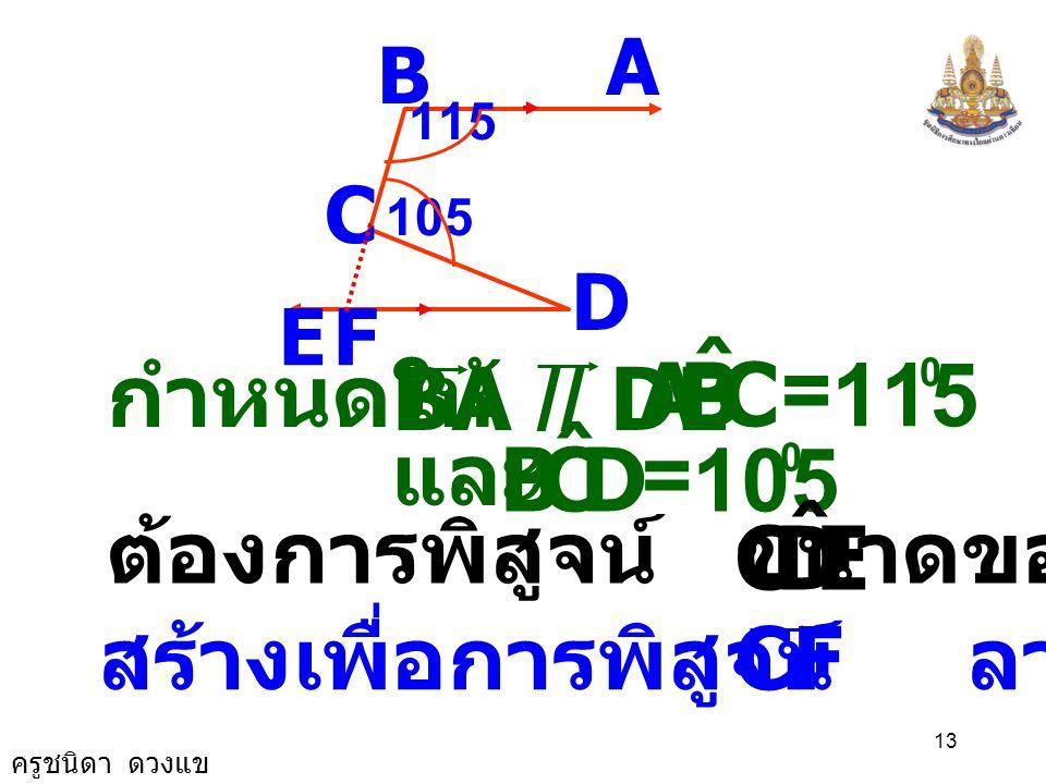 ครูชนิดา ดวงแข 12 5) จากรูป กำหนดให้ BA // DE A B C D E 115 105 F ถ้า CBA ˆ = 115 0 DCB ˆ = 105 0 และ จงหาขนาดของ EDC ˆ