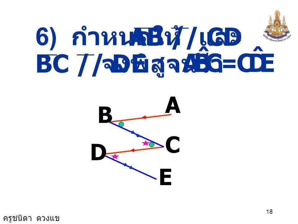ครูชนิดา ดวงแข 17 A B C D E 115 105 F ( ผลบวกของมุมภายใน EDC ˆ CFD ˆ += 180 0 DCF ˆ + รูปสามเหลี่ยม ) EDC ˆ += 180 0 + 7575 0 6565 0 EDC ˆ -= 0 - 7575
