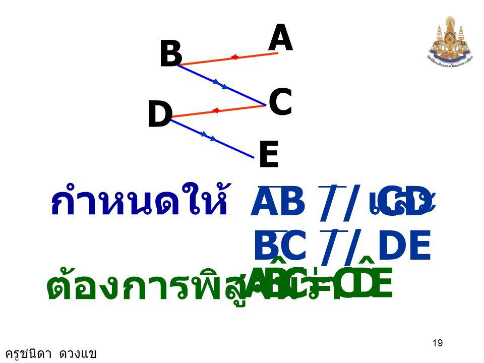 ครูชนิดา ดวงแข 18 6) กำหนดให้ CBA ˆ = EDC ˆ และ AB // CD จงพิสูจน์ว่า BC // DE A B D C E