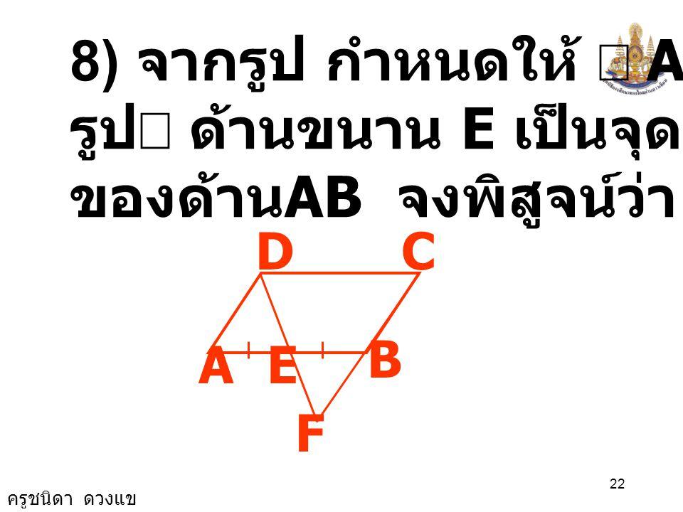 ครูชนิดา ดวงแข 21 ( เส้นตรงสองเส้นขนานกันและมีเส้น ตัด แล้วมุมแย้งมีขนาดเท่ากัน ) DCB ˆ = CDE ˆ ดังนั้น CBA ˆ = CDE ˆ ( สมบัติการเท่ากัน ) A B D C E B