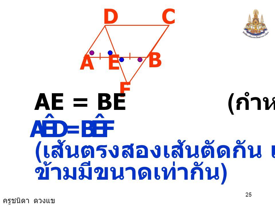 ครูชนิดา ดวงแข 24 A B CD E F พิสูจน์ ( เส้นตรงสองเส้นขนานกันและมีเส้น ตัด แล้วมุมแย้งมีขนาดเท่ากัน ) AD // FC ( กำหนดให้ ) DAE ˆ = FBE ˆ