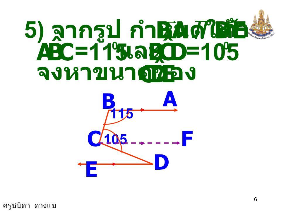 ครูชนิดา ดวงแข 6 5) จากรูป กำหนดให้ BA // DE A B C D E 115 105 F ถ้า CBA ˆ = 115 0 DCB ˆ = 105 0 และ จงหาขนาดของ EDC ˆ