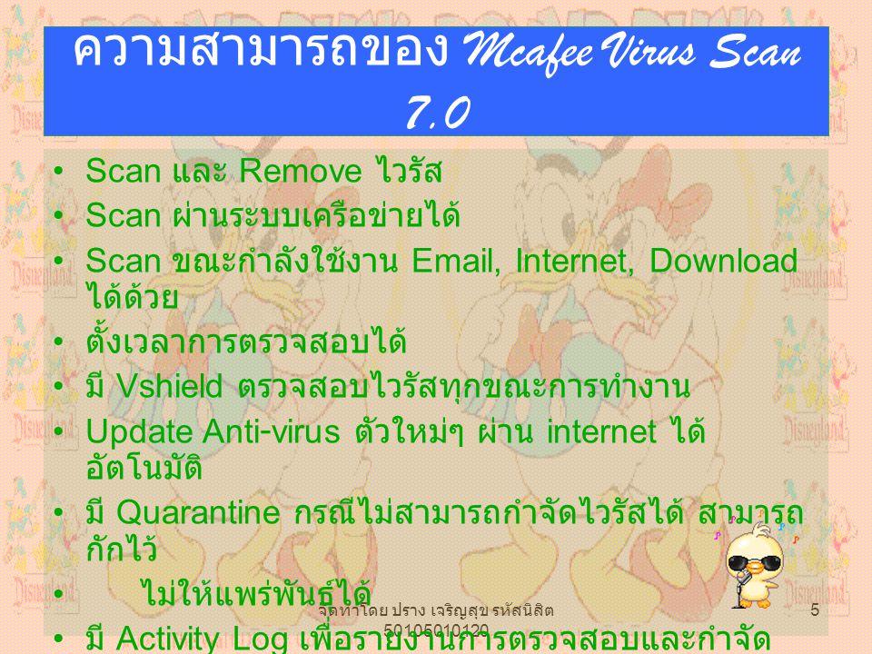 จัดทำโดย ปราง เจริญสุข รหัสนิสิต 50105010120 5 ความสามารถของ Mcafee Virus Scan 7.0 Scan และ Remove ไวรัส Scan ผ่านระบบเครือข่ายได้ Scan ขณะกำลังใช้งาน Email, Internet, Download ได้ด้วย ตั้งเวลาการตรวจสอบได้ มี Vshield ตรวจสอบไวรัสทุกขณะการทำงาน Update Anti-virus ตัวใหม่ๆ ผ่าน internet ได้ อัตโนมัติ มี Quarantine กรณีไม่สามารถกำจัดไวรัสได้ สามารถ กักไว้ ไม่ให้แพร่พันธุ์ได้ มี Activity Log เพื่อรายงานการตรวจสอบและกำจัด ไวรัส สามารถกำหนดรายละเอียดได้ด้วย