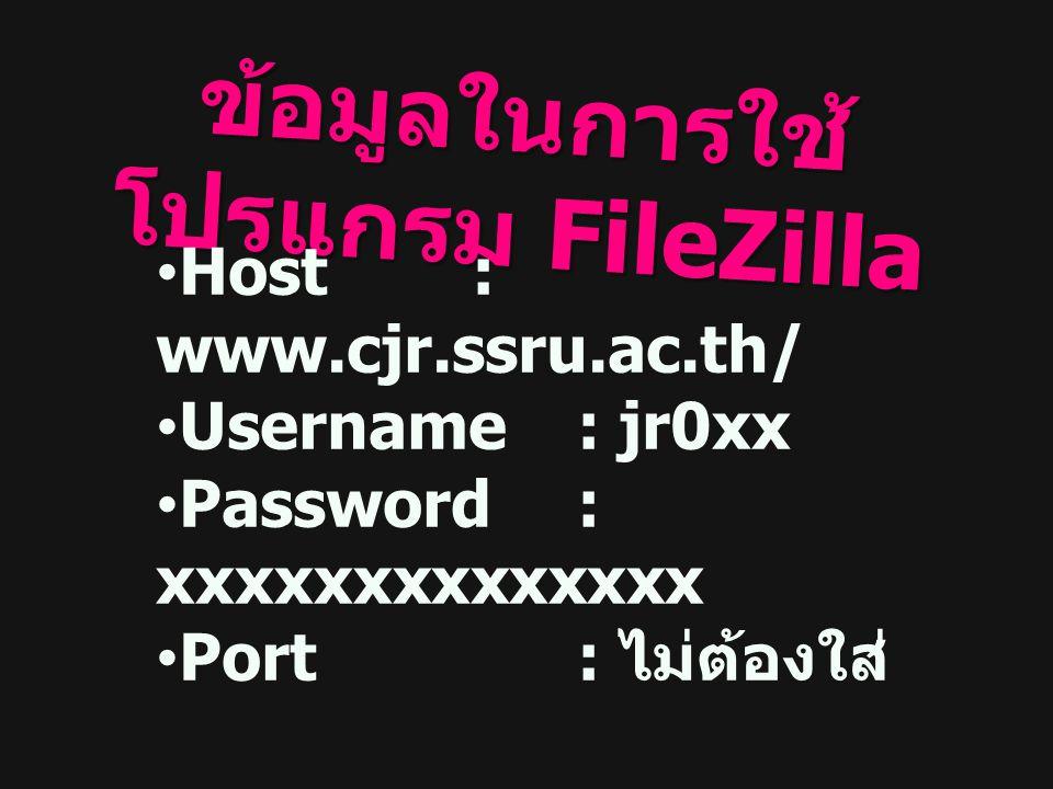 ข้อมูลในการใช้ โปรแกรม FileZilla Host: www.cjr.ssru.ac.th/ Username : jr0xx Password : xxxxxxxxxxxxxx Port: ไม่ต้องใส่