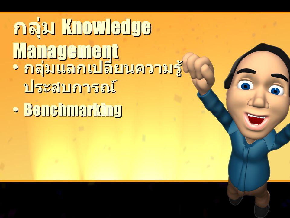 กลุ่ม Knowledge Management กลุ่มแลกเปลี่ยนความรู้ ประสบการณ์ Benchmarking กลุ่มแลกเปลี่ยนความรู้ ประสบการณ์ Benchmarking
