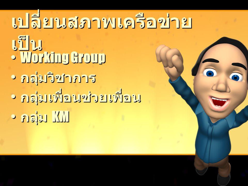 เปลี่ยนสภาพเครือข่าย เป็น Working Group กลุ่มวิชาการ กลุ่มเพื่อนช่วยเพื่อน กลุ่ม KM Working Group กลุ่มวิชาการ กลุ่มเพื่อนช่วยเพื่อน กลุ่ม KM
