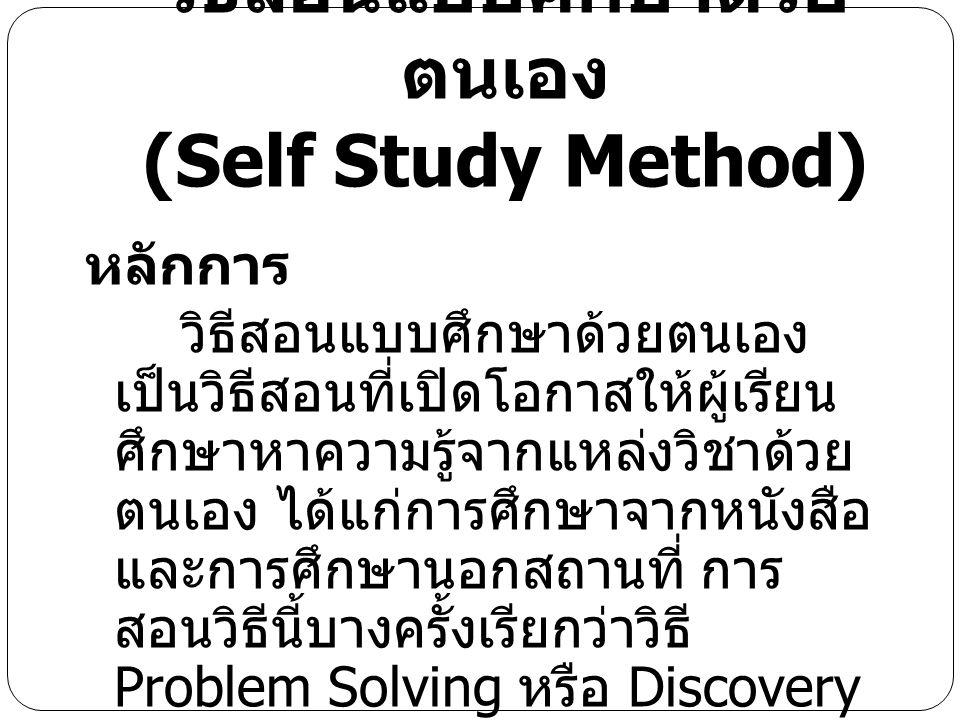 วิธีสอนแบบศึกษาด้วย ตนเอง (Self Study Method) หลักการ วิธีสอนแบบศึกษาด้วยตนเอง เป็นวิธีสอนที่เปิดโอกาสให้ผู้เรียน ศึกษาหาความรู้จากแหล่งวิชาด้วย ตนเอง