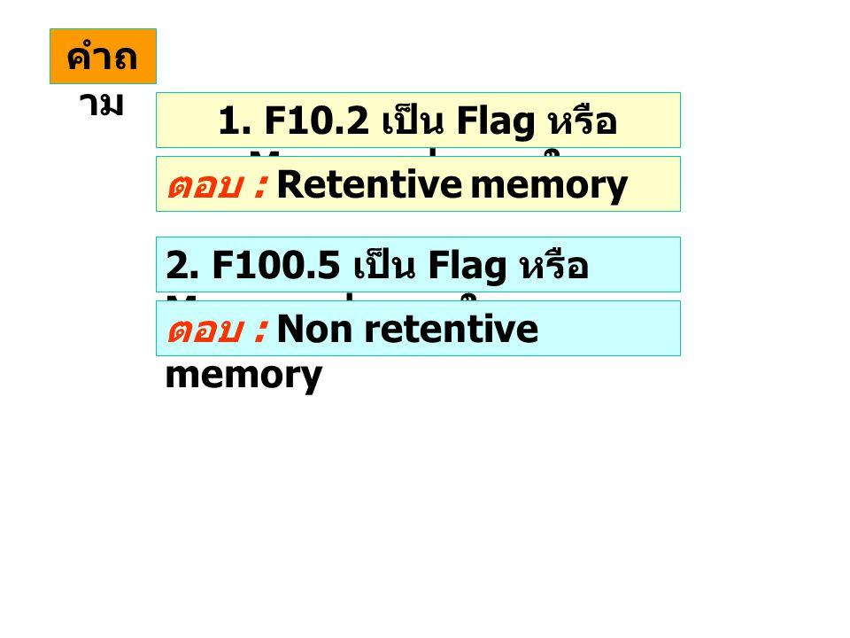 คำถ าม 1. F10.2 เป็น Flag หรือ Memory ประเภทใด ตอบ : Retentive memory 2. F100.5 เป็น Flag หรือ Memory ประเภทใด ตอบ : Non retentive memory