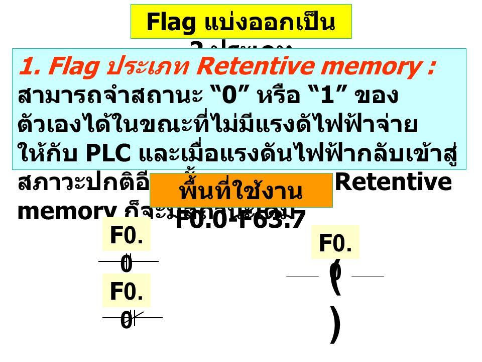 """Flag แบ่งออกเป็น 2 ประเภท 1. Flag ประเภท Retentive memory : สามารถจำสถานะ """"0"""" หรือ """"1"""" ของ ตัวเองได้ในขณะที่ไม่มีแรงดัไฟฟ้าจ่าย ให้กับ PLC และเมื่อแรง"""
