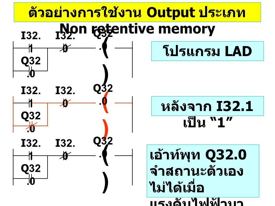 ตัวอย่างการใช้งาน Output ประเภท Non retentive memory ()() I32. 0 I32. 1 Q32.0 ()() I32. 0 I32. 1 Q32.0 ()() I32. 0 I32. 1 Q32.0 โปรแกรม LAD หลังจาก I3
