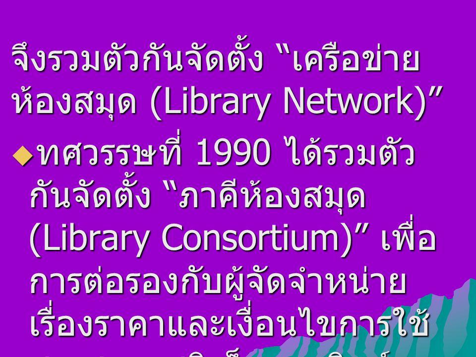 """จึงรวมตัวกันจัดตั้ง """" เครือข่าย ห้องสมุด (Library Network)""""  ทศวรรษที่ 1990 ได้รวมตัว กันจัดตั้ง """" ภาคีห้องสมุด (Library Consortium)"""" เพื่อ การต่อรอง"""
