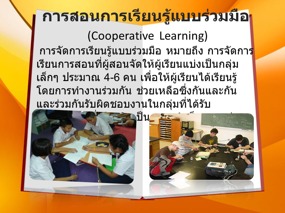 การสอนการเรียนรู้แบบร่วมมือ (Cooperative Learning) การจัดการเรียนรู้แบบร่วมมือ หมายถึง การจัดการ เรียนการสอนที่ผู้สอนจัดให้ผู้เรียนแบ่งเป็นกลุ่ม เล็กๆ ประมาณ 4-6 คน เพื่อให้ผู้เรียนได้เรียนรู้ โดยการทำงานร่วมกัน ช่วยเหลือซึ่งกันและกัน และร่วมกันรับผิดชอบงานในกลุ่มที่ได้รับ มอบหมาย เพื่อให้เกิดเป็นความสำเร็จของกลุ่ม