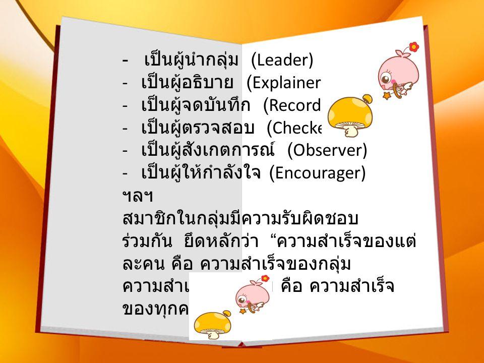 - เป็นผู้นำกลุ่ม (Leader) - เป็นผู้อธิบาย (Explainer) - เป็นผู้จดบันทึก (Recorder) - เป็นผู้ตรวจสอบ (Checker) - เป็นผู้สังเกตการณ์ (Observer) - เป็นผู้ให้กำลังใจ (Encourager) ฯลฯ สมาชิกในกลุ่มมีความรับผิดชอบ ร่วมกัน ยึดหลักว่า ความสำเร็จของแต่ ละคน คือ ความสำเร็จของกลุ่ม ความสำเร็จของกลุ่ม คือ ความสำเร็จ ของทุกคน