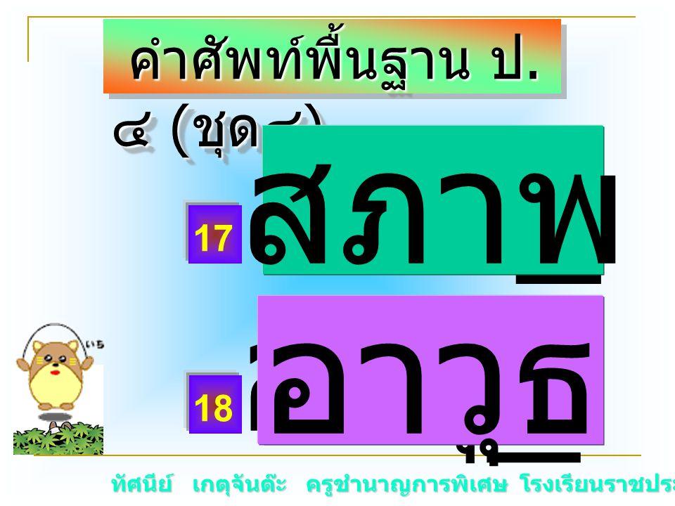 ทัศนีย์ เกตุจันต๊ะ ครูชำนาญการพิเศษ โรงเรียนราชประชานุเคราะห์ ๑๕ คำศัพท์พื้นฐาน ป. ๔ ( ชุด๔ ) คำศัพท์พื้นฐาน ป. ๔ ( ชุด๔ ) สภา _ อาวุ _ สภาพ อาวุธ 17