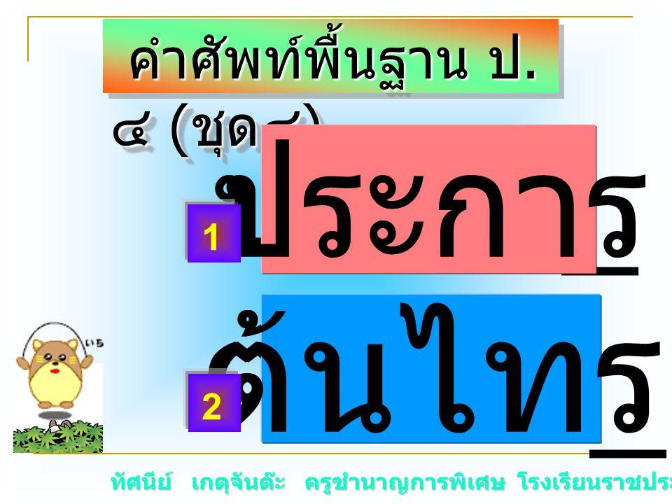 ทัศนีย์ เกตุจันต๊ะ ครูชำนาญการพิเศษ โรงเรียนราชประชานุเคราะห์ ๑๕ คำศัพท์พื้นฐาน ป. ๔ ( ชุด๔ ) คำศัพท์พื้นฐาน ป. ๔ ( ชุด๔ ) ประกา _ ต้นไท _ ประการ ต้นไ