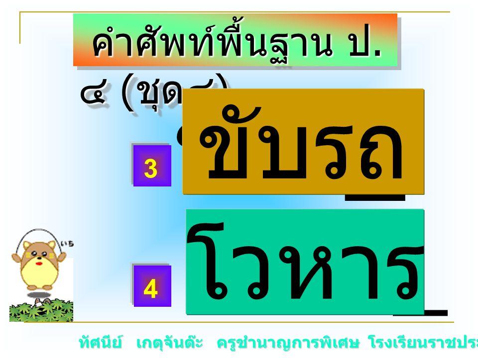 ทัศนีย์ เกตุจันต๊ะ ครูชำนาญการพิเศษ โรงเรียนราชประชานุเคราะห์ ๑๕ คำศัพท์พื้นฐาน ป. ๔ ( ชุด๔ ) คำศัพท์พื้นฐาน ป. ๔ ( ชุด๔ ) ขับร _ โวหา _ โวหาร 3 4 ขับ