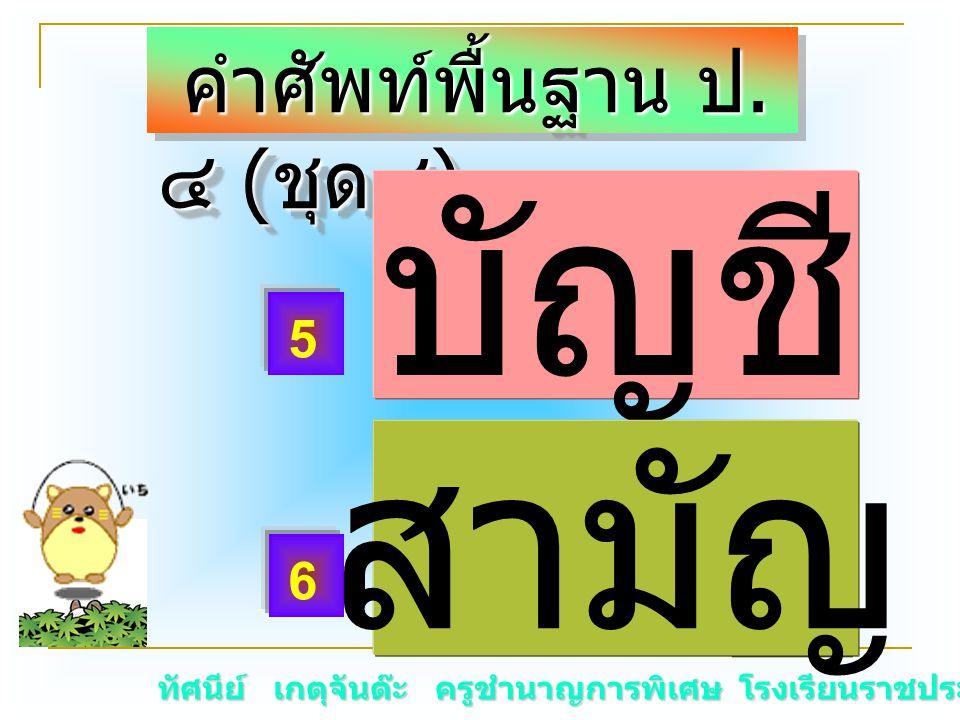 ทัศนีย์ เกตุจันต๊ะ ครูชำนาญการพิเศษ โรงเรียนราชประชานุเคราะห์ ๑๕ คำศัพท์พื้นฐาน ป. ๔ ( ชุด๔ ) คำศัพท์พื้นฐาน ป. ๔ ( ชุด๔ ) บั _ ชี สามั _ 5 6 บัญชี สา