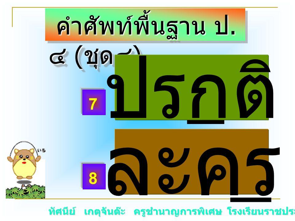ทัศนีย์ เกตุจันต๊ะ ครูชำนาญการพิเศษ โรงเรียนราชประชานุเคราะห์ ๑๕ คำศัพท์พื้นฐาน ป. ๔ ( ชุด๔ ) คำศัพท์พื้นฐาน ป. ๔ ( ชุด๔ ) ปร _ ติ ละค _ ละคร 7 8 ปรกต