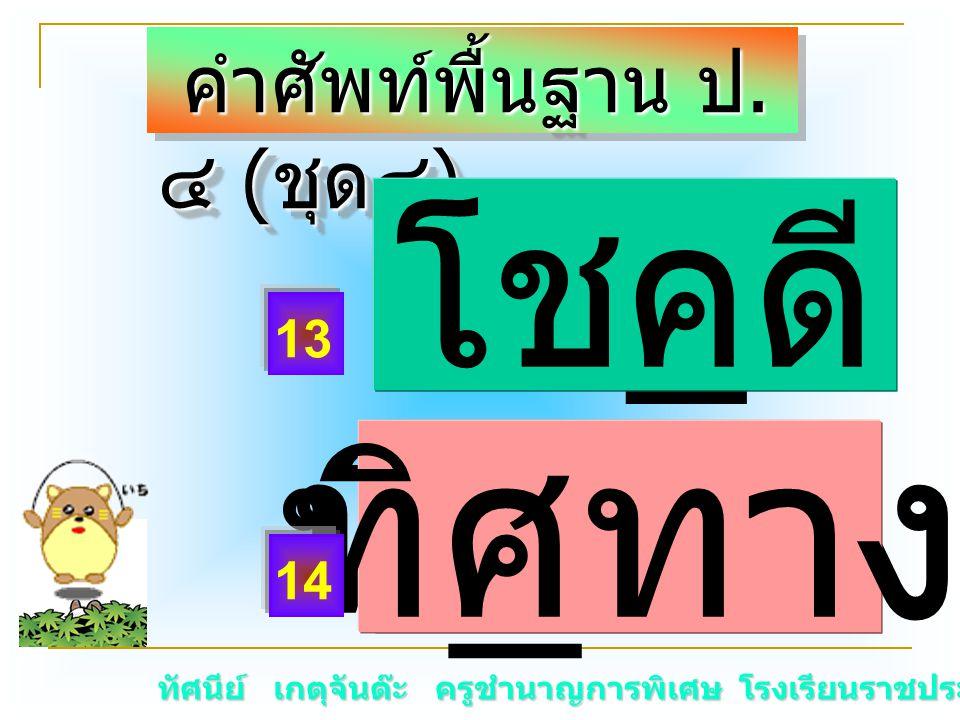 ทัศนีย์ เกตุจันต๊ะ ครูชำนาญการพิเศษ โรงเรียนราชประชานุเคราะห์ ๑๕ คำศัพท์พื้นฐาน ป. ๔ ( ชุด๔ ) คำศัพท์พื้นฐาน ป. ๔ ( ชุด๔ ) โช _ ดี ทิ _ ทางทิศทาง 13 1