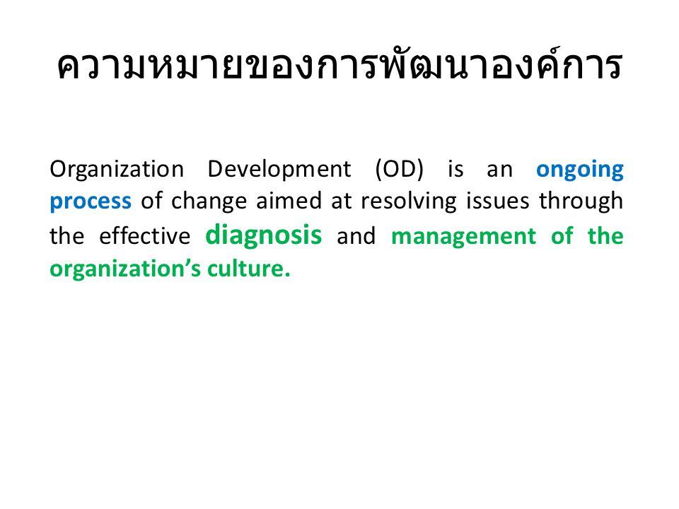 ความหมายของการพัฒนาองค์การ Organization Development (OD) is an ongoing process of change aimed at resolving issues through the effective diagnosis and