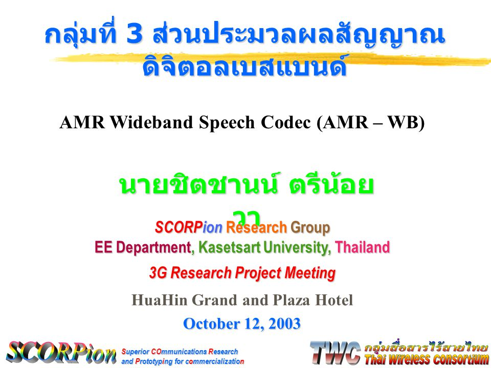 Superior COmmunications Research and Prototyping for commercialization นายชิตชานน์ ตรีน้อย วา กลุ่มที่ 3 ส่วนประมวลผลสัญญาณ ดิจิตอลเบสแบนด์ SCORPion Research Group EE Department, Kasetsart University, Thailand 3G Research Project Meeting HuaHin Grand and Plaza Hotel October 12, 2003 AMR Wideband Speech Codec (AMR – WB)
