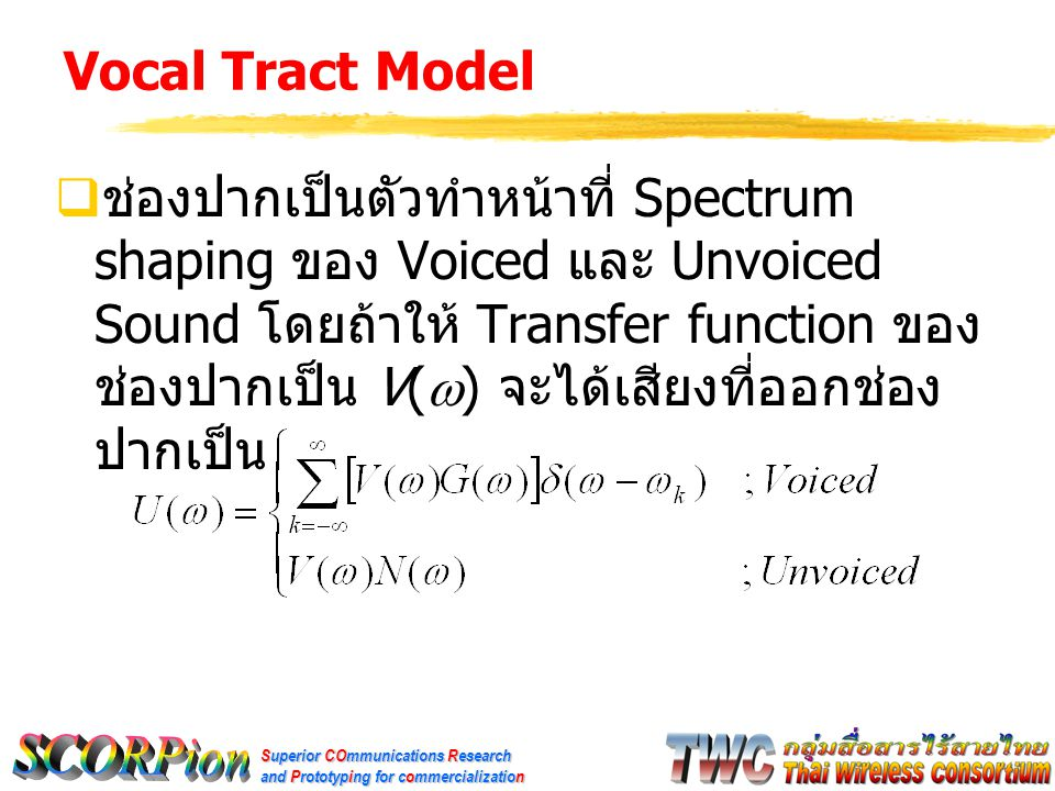 Superior COmmunications Research and Prototyping for commercialization Vocal Tract Model  ช่องปากเป็นตัวทำหน้าที่ Spectrum shaping ของ Voiced และ Unvoiced Sound โดยถ้าให้ Transfer function ของ ช่องปากเป็น V(  ) จะได้เสียงที่ออกช่อง ปากเป็น