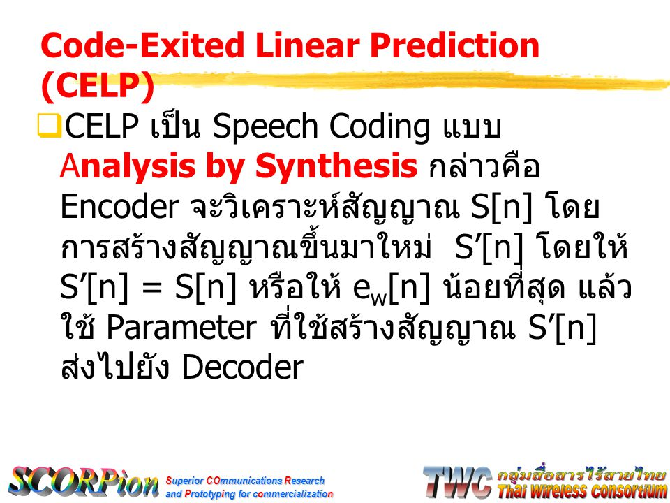 Superior COmmunications Research and Prototyping for commercialization Code-Exited Linear Prediction (CELP)  CELP เป็น Speech Coding แบบ Analysis by Synthesis กล่าวคือ Encoder จะวิเคราะห์สัญญาณ S[n] โดย การสร้างสัญญาณขึ้นมาใหม่ S'[n] โดยให้ S'[n] = S[n] หรือให้ e w [n] น้อยที่สุด แล้ว ใช้ Parameter ที่ใช้สร้างสัญญาณ S'[n] ส่งไปยัง Decoder