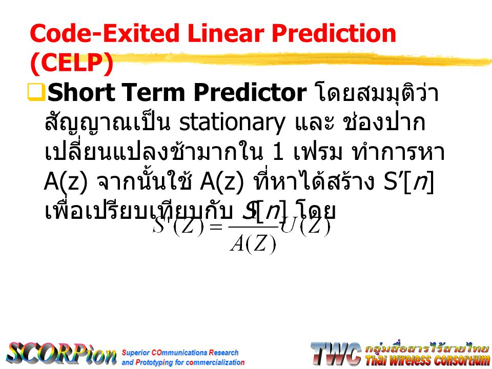 Superior COmmunications Research and Prototyping for commercialization Code-Exited Linear Prediction (CELP)  Short Term Predictor โดยสมมุติว่า สัญญาณเป็น stationary และ ช่องปาก เปลี่ยนแปลงช้ามากใน 1 เฟรม ทำการหา A(z) จากนั้นใช้ A(z) ที่หาได้สร้าง S'[n] เพื่อเปรียบเทียบกับ S[n] โดย